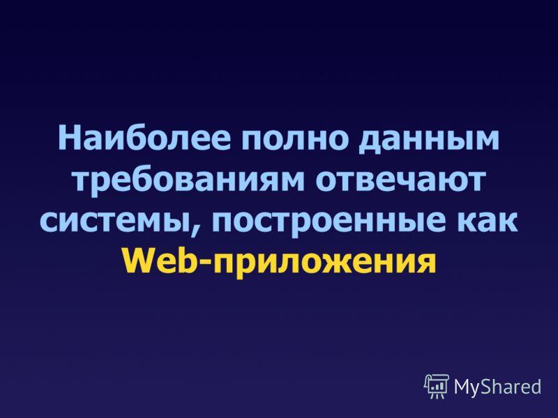 Наиболее полно данным требованиям отвечают системы, построенные как Web-приложения