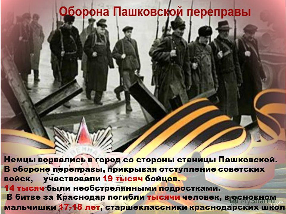 Немцы ворвались в город со стороны станицы Пашковской. В обороне переправы, прикрывая отступление советских войск, участвовали 19 тысяч бойцов. 14 тысяч были необстрелянными подростками. В битве за Краснодар погибли тысячи человек, в основном мальчиш