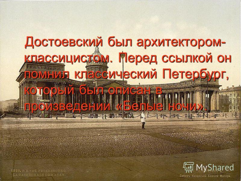 Достоевский был архитектором- классицистом. Перед ссылкой он помнил классический Петербург, который был описан в произведении «Белые ночи». Достоевский был архитектором- классицистом. Перед ссылкой он помнил классический Петербург, который был описан