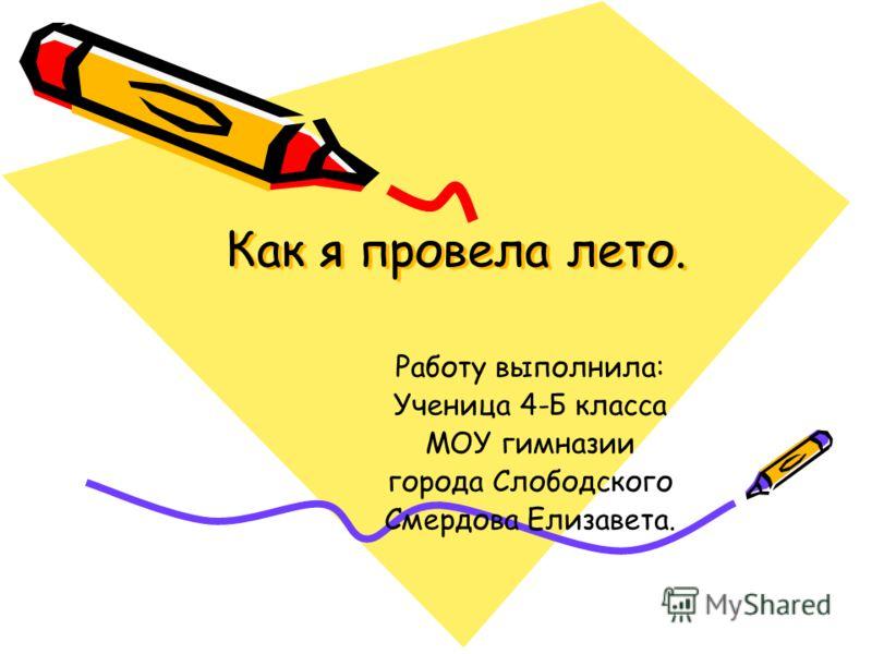 Как я провела лето. Работу выполнила: Ученица 4-Б класса МОУ гимназии города Слободского Смердова Елизавета.