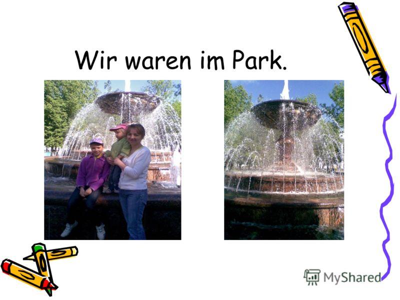 Wir waren im Park.
