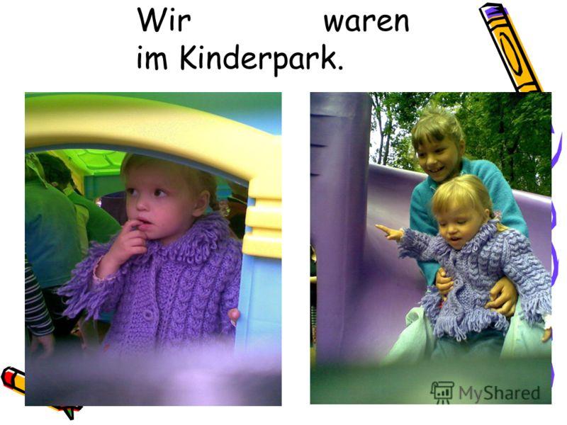 Wir waren im Kinderpark.