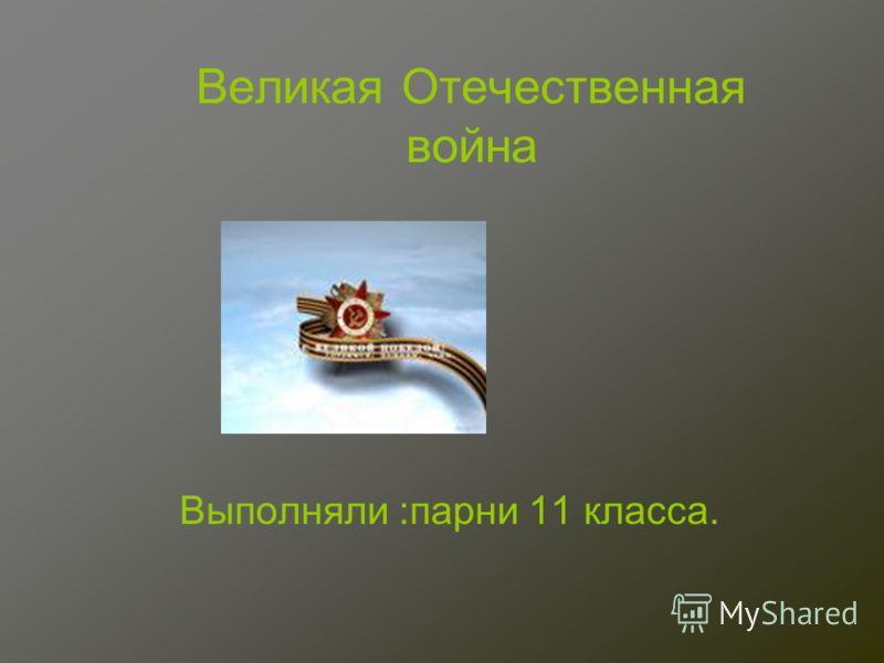 Великая Отечественная война Выполняли :парни 11 класса.