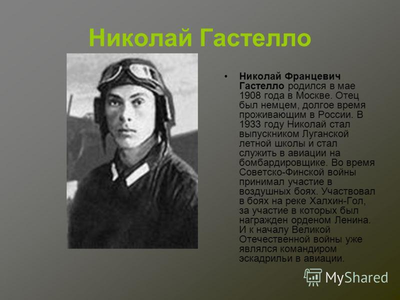 Николай Гастелло Николай Францевич Гастелло родился в мае 1908 года в Москве. Отец был немцем, долгое время проживающим в России. В 1933 году Николай стал выпускником Луганской летной школы и стал служить в авиации на бомбардировщике. Во время Советс