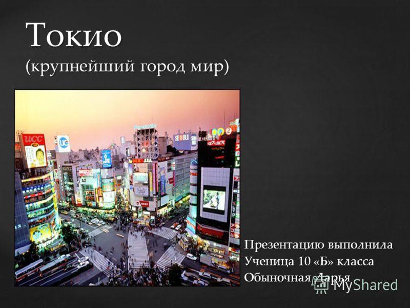 { Токио (крупнейший город мир) Презентацию выполнила Ученица 10 «Б» класса Обыночная Дарья