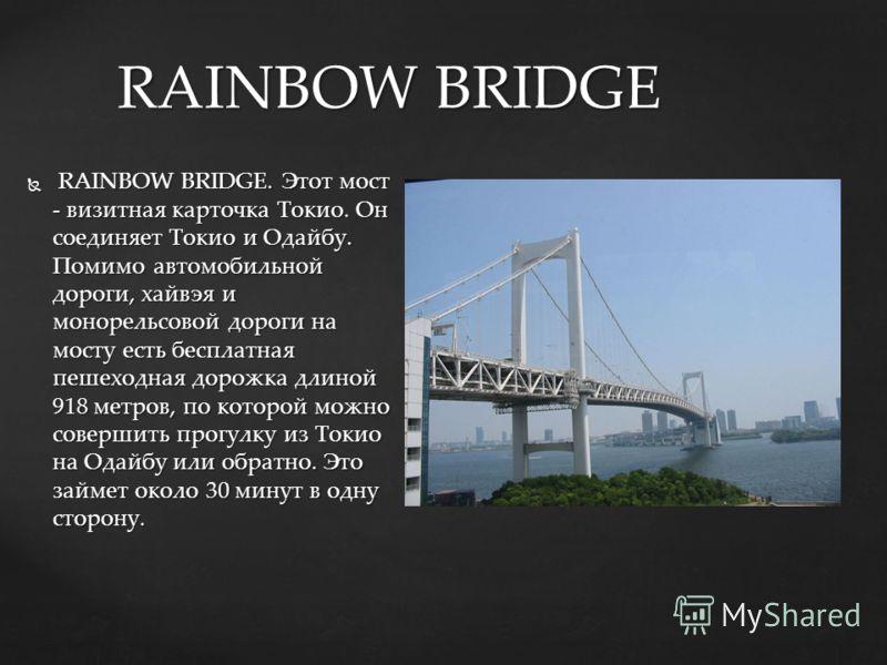 RAINBOW BRIDGE. Этот мост - визитная карточка Токио. Он соединяет Токио и Одайбу. Помимо автомобильной дороги, хайвэя и монорельсовой дороги на мосту есть бесплатная пешеходная дорожка длиной 918 метров, по которой можно совершить прогулку из Токио н