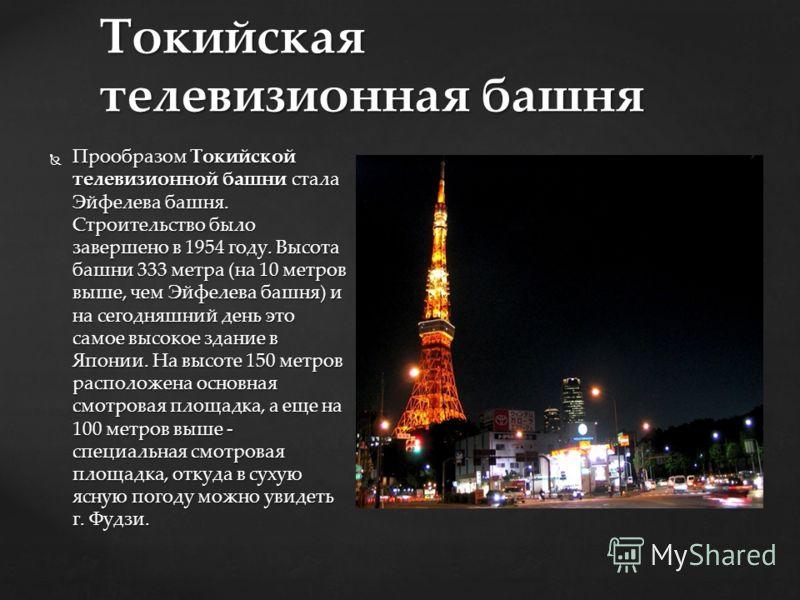 Прообразом Токийской телевизионной башни стала Эйфелева башня. Строительство было завершено в 1954 году. Высота башни 333 метра (на 10 метров выше, чем Эйфелева башня) и на сегодняшний день это самое высокое здание в Японии. На высоте 150 метров расп