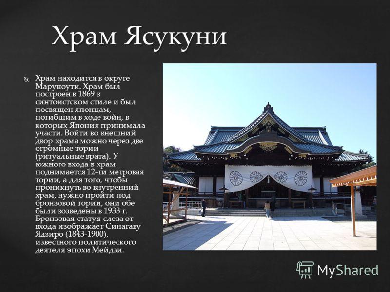 Храм находится в округе Маруноути. Храм был построен в 1869 в синтоистском стиле и был посвящен японцам, погибшим в ходе войн, в которых Япония принимала участи. Войти во внешний двор храма можно через две огромные тории (ритуальные врата). У южного