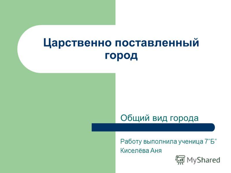 Царственно поставленный город Общий вид города Работу выполнила ученица 7Б Киселёва Аня