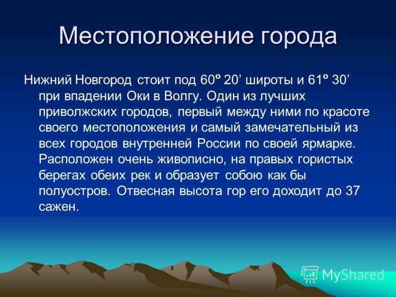 Местоположение города Нижний Новгород стоит под 60 о 20 широты и 61 о 30 при впадении Оки в Волгу. Один из лучших приволжских городов, первый между ними по красоте своего местоположения и самый замечательный из всех городов внутренней России по своей