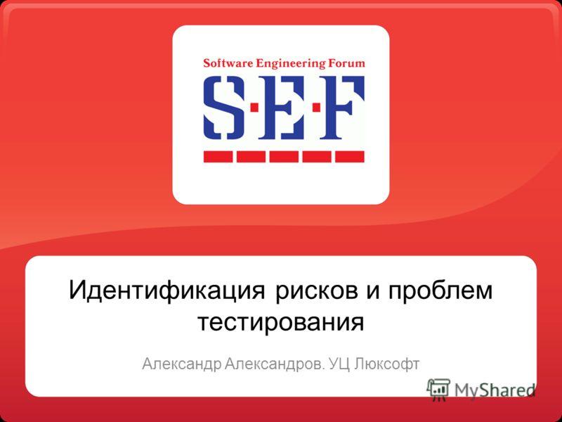 Идентификация рисков и проблем тестирования Александр Александров. УЦ Люксофт