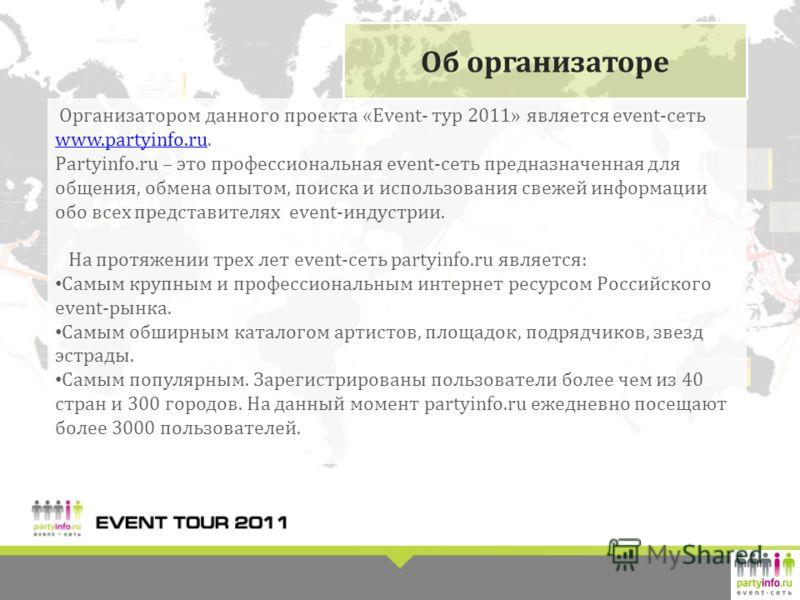 Организатором данного проекта «Event- тур 2011» является event-сеть www.partyinfo.ru. www.partyinfo.ru Partyinfo.ru – это профессиональная event-сеть предназначенная для общения, обмена опытом, поиска и использования свежей информации обо всех предст