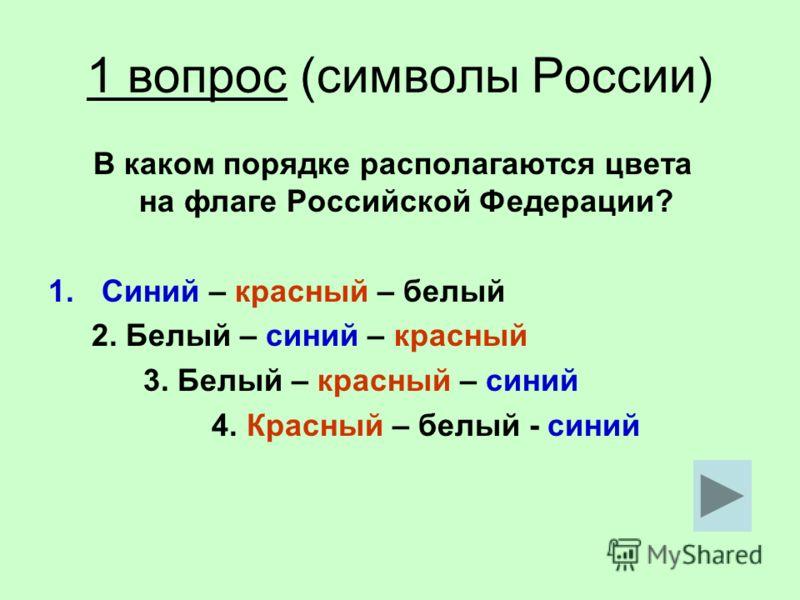 1 вопрос (символы России) В каком порядке располагаются цвета на флаге Российской Федерации? 1.Синий – красный – белый 2. Белый – синий – красный 3. Белый – красный – синий 4. Красный – белый - синий