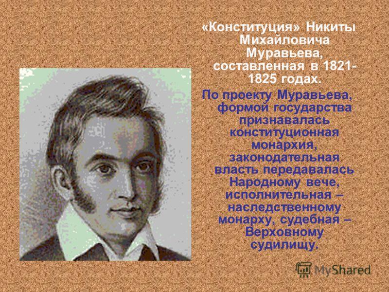 «Конституция» Никиты Михайловича Муравьева, составленная в 1821- 1825 годах. По проекту Муравьева, формой государства признавалась конституционная монархия, законодательная власть передавалась Народному вече, исполнительная – наследственному монарху,