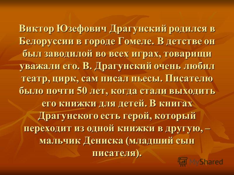 Виктор Юзефович Драгунский родился в Белоруссии в городе Гомеле. В детстве он был заводилой во всех играх, товарищи уважали его. В. Драгунский очень любил театр, цирк, сам писал пьесы. Писателю было почти 50 лет, когда стали выходить его книжки для д