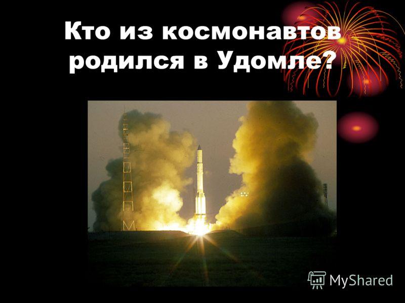 Кто из космонавтов родился в Удомле?
