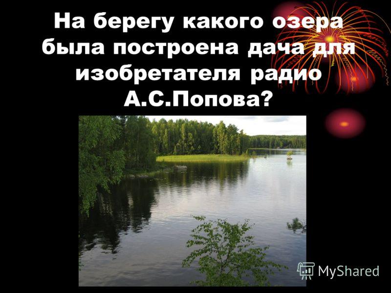 На берегу какого озера была построена дача для изобретателя радио А.С.Попова?