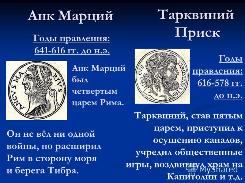 Анк Марций ТарквинийПриск Годы правления: 641-616 гг. до н.э. Анк Марций был четвертым царем Рима. Он не вёл ни одной войны, но расширил Рим в сторону моря и берега Тибра. Годы правления: 616-578 гг. до н.э. Тарквиний, став пятым царем, приступил к о