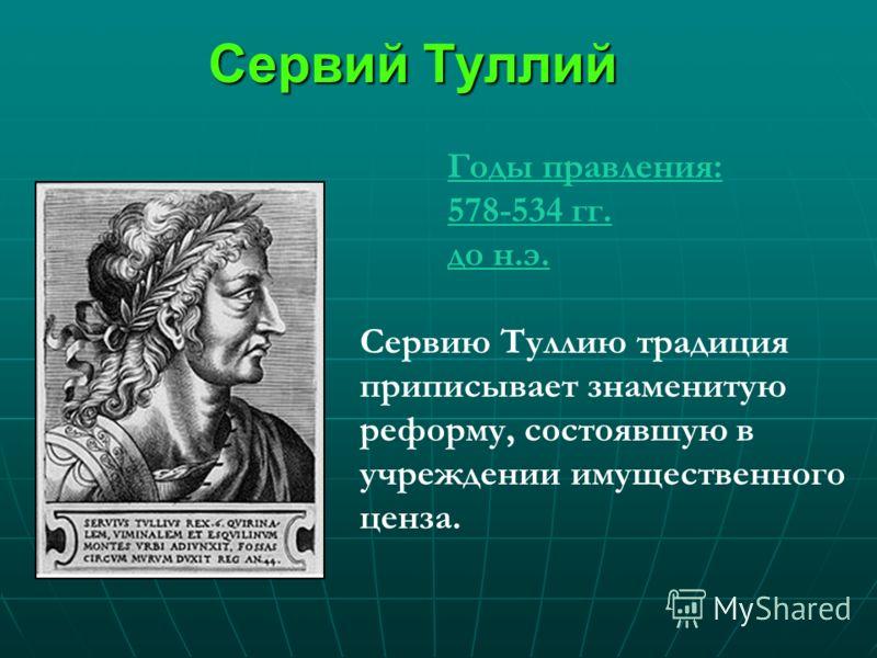 Сервий Туллий Годы правления: 578-534 гг. до н.э. Сервию Туллию традиция приписывает знаменитую реформу, состоявшую в учреждении имущественного ценза.
