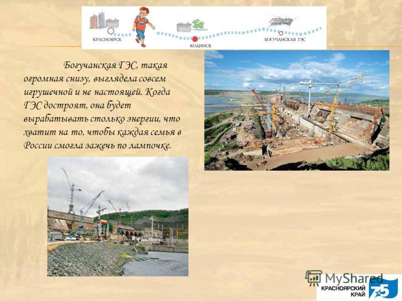 Богучанская ГЭС, такая огромная снизу, выглядела совсем игрушечной и не настоящей. Когда ГЭС достроят, она будет вырабатывать столько энергии, что хватит на то, чтобы каждая семья в России смогла зажечь по лампочке.