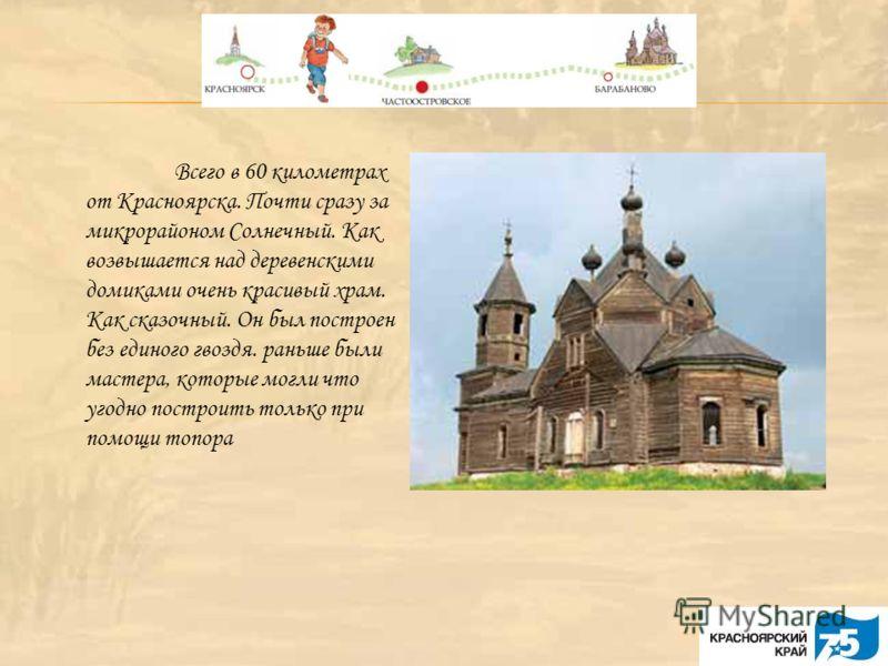 Всего в 60 километрах от Красноярска. Почти сразу за микрорайоном Солнечный. Как возвышается над деревенскими домиками очень красивый храм. Как сказочный. Он был построен без единого гвоздя. раньше были мастера, которые могли что угодно построить тол
