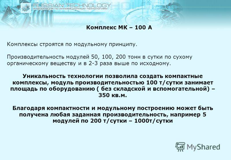 Комплекс МК – 100 А Комплексы строятся по модульному принципу. Производительность модулей 50, 100, 200 тонн в сутки по сухому органическому веществу и в 2-3 раза выше по исходному. Уникальность технологии позволила создать компактные комплексы, модул