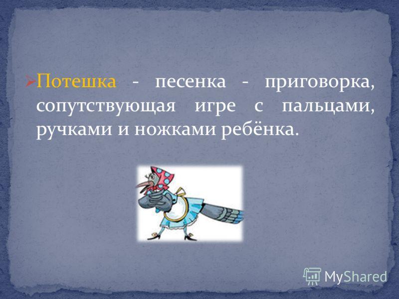 Потешка - песенка - приговорка, сопутствующая игре с пальцами, ручками и ножками ребёнка.