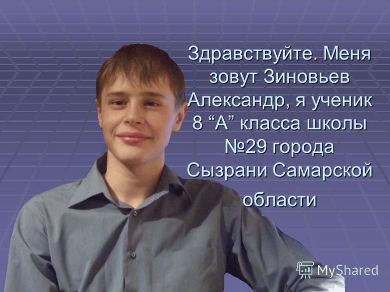 Здравствуйте. Меня зовут Зиновьев Александр, я ученик 8 А класса школы 29 города Сызрани Самарской области