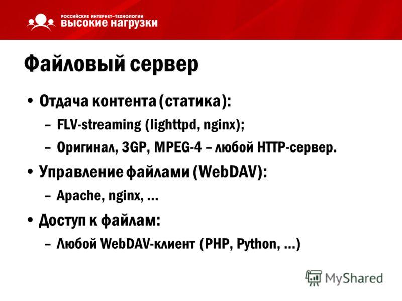 Файловый сервер Отдача контента (статика): –FLV-streaming (lighttpd, nginx); –Оригинал, 3GP, MPEG-4 – любой HTTP-сервер. Управление файлами (WebDAV): –Apache, nginx, … Доступ к файлам: –Любой WebDAV-клиент (PHP, Python, …)