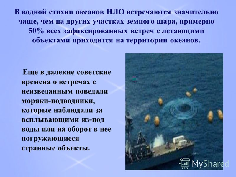 В водной стихии океанов НЛО встречаются значительно чаще, чем на других участках земного шара, примерно 50% всех зафиксированных встреч с летающими объектами приходится на территории океанов. Еще в далекие советские времена о встречах с неизведанным