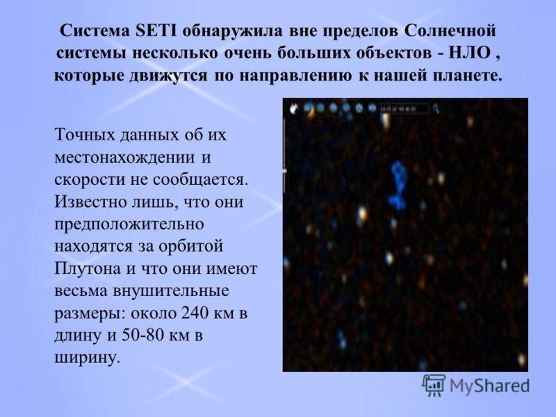 Система SETI обнаружила вне пределов Солнечной системы несколько очень больших объектов - НЛО, которые движутся по направлению к нашей планете. Точных данных об их местонахождении и скорости не сообщается. Известно лишь, что они предположительно нахо