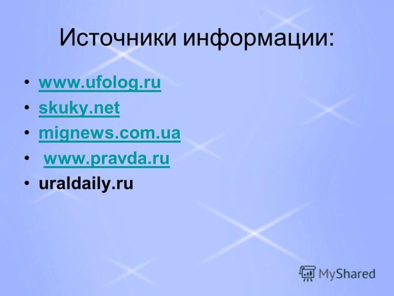 Источники информации: www.ufolog.ru skuky.net mignews.com.ua www.pravda.ru uraldaily.ru