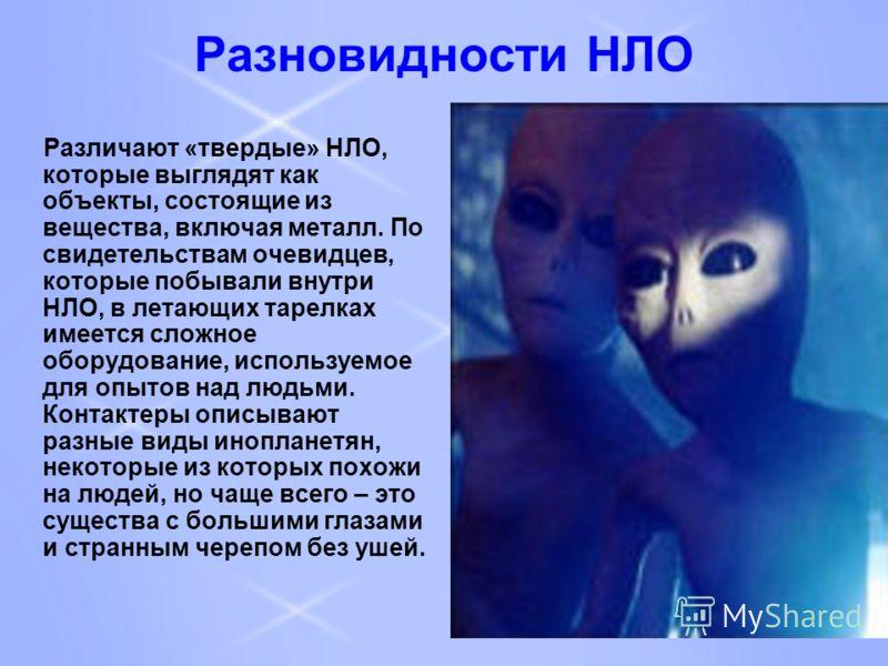Разновидности НЛО Различают «твердые» НЛО, которые выглядят как объекты, состоящие из вещества, включая металл. По свидетельствам очевидцев, которые побывали внутри НЛО, в летающих тарелках имеется сложное оборудование, используемое для опытов над лю