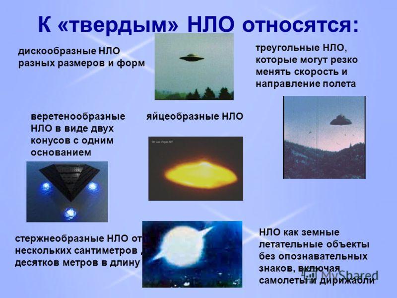 К «твердым» НЛО относятся: дискообразные НЛО разных размеров и форм треугольные НЛО, которые могут резко менять скорость и направление полета веретенообразные НЛО в виде двух конусов с одним основанием яйцеобразные НЛО НЛО как земные летательные объе