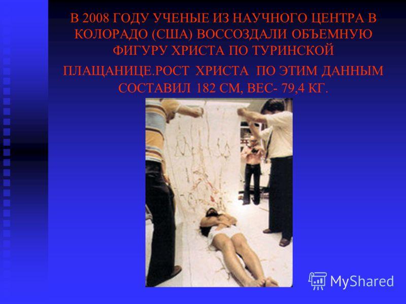 В 2008 ГОДУ УЧЕНЫЕ ИЗ НАУЧНОГО ЦЕНТРА В КОЛОРАДО (США) ВОССОЗДАЛИ ОБЪЕМНУЮ ФИГУРУ ХРИСТА ПО ТУРИНСКОЙ ПЛАЩАНИЦЕ.РОСТ ХРИСТА ПО ЭТИМ ДАННЫМ СОСТАВИЛ 182 СМ, ВЕС- 79,4 КГ.