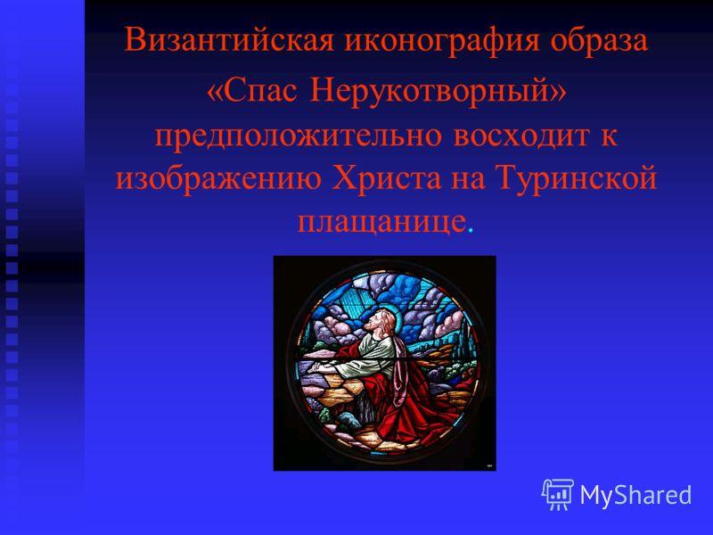 Византийская иконография образа «Спас Нерукотворный» предположительно восходит к изображению Христа на Туринской плащанице.