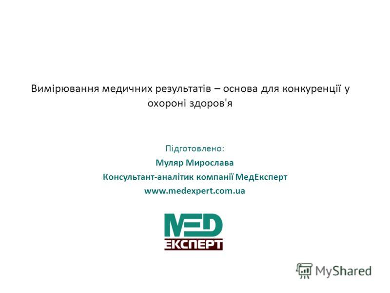 Вимірювання медичних результатів – основа для конкуренції у охороні здоров'я Підготовлено: Муляр Мирослава Консультант-аналітик компанії МедЕксперт www.medexpert.com.ua
