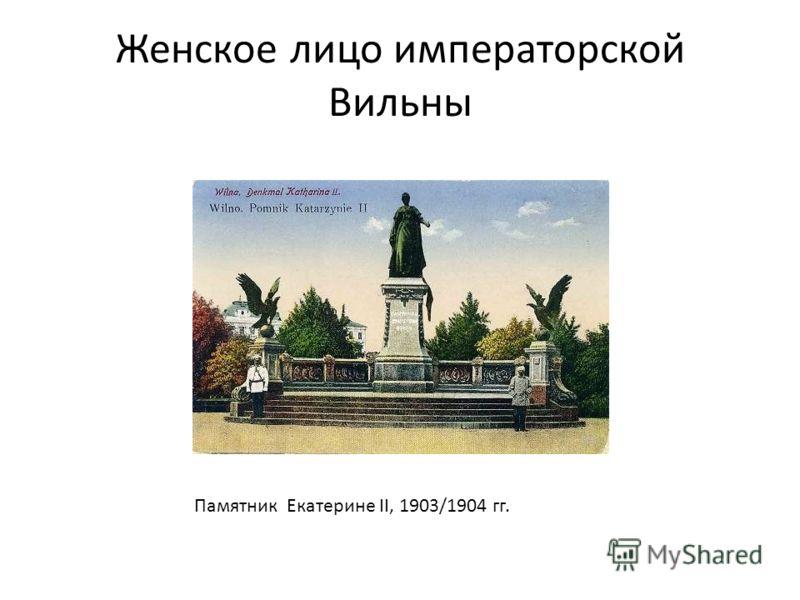 Женское лицо императорской Вильны Памятник Екатерине II, 1903/1904 гг.