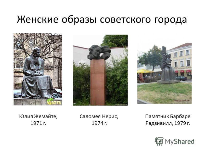 Женские образы советского города Юлия Жемайте, 1971 г. Саломея Нерис, 1974 г. Памятник Барбаре Радзивилл, 1979 г.