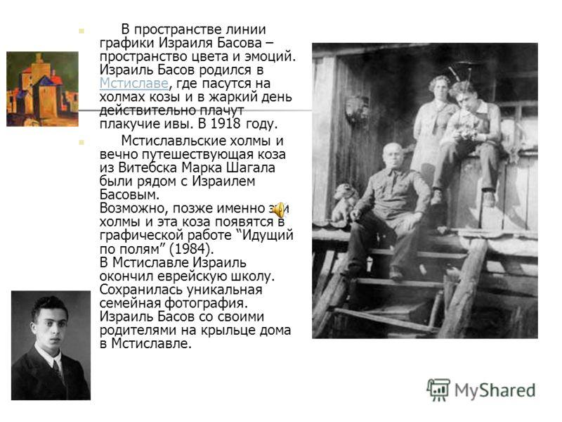 В пространстве линии графики Израиля Басова – пространство цвета и эмоций. Израиль Басов родился в Мстиславе, где пасутся на холмах козы и в жаркий день действительно плачут плакучие ивы. В 1918 году. Мстиславе Мстиславльские холмы и вечно путешеству