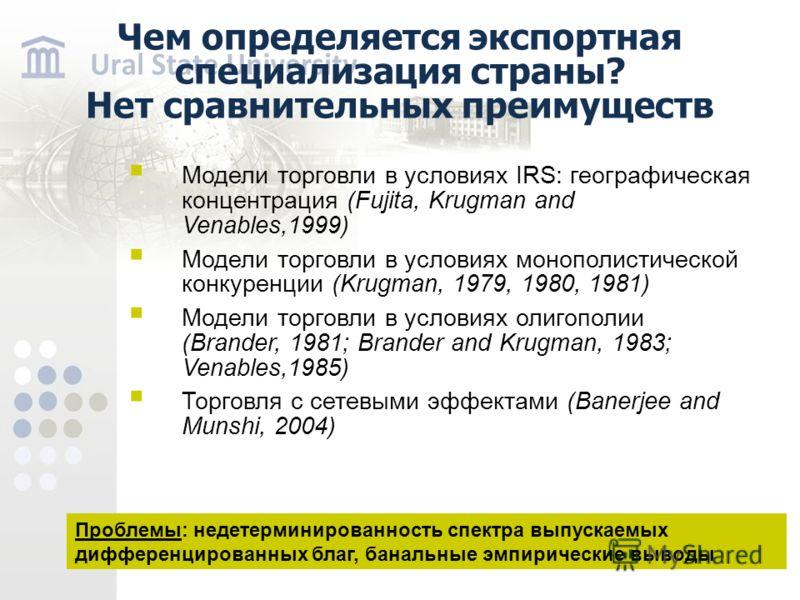 Чем определяется экспортная специализация страны? Нет сравнительных преимуществ Модели торговли в условиях IRS: географическая концентрация (Fujita, Krugman and Venables,1999) Модели торговли в условиях монополистической конкуренции (Krugman, 1979, 1