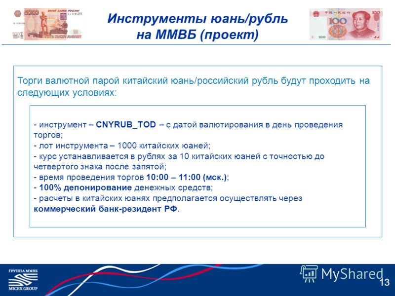Инструменты юань/рубль на ММВБ (проект) 13 Торги валютной парой китайский юань/российский рубль будут проходить на следующих условиях: - инструмент – CNYRUB_TOD – с датой валютирования в день проведения торгов; - лот инструмента – 1000 китайских юане