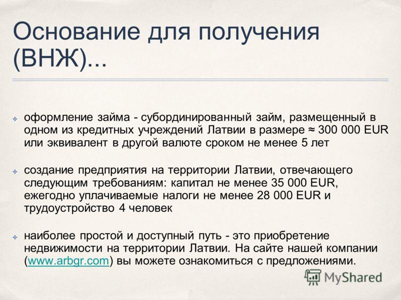 Основание для получения (ВНЖ)... оформление займа - субординированный займ, размещенный в одном из кредитных учреждений Латвии в размере 300 000 EUR или эквивалент в другой валюте сроком не менее 5 лет создание предприятия на территории Латвии, отвеч