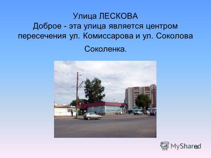 16 Улица ЛЕСКОВА Доброе - эта улица является центром пересечения ул. Комиссарова и ул. Соколова Соколенка.