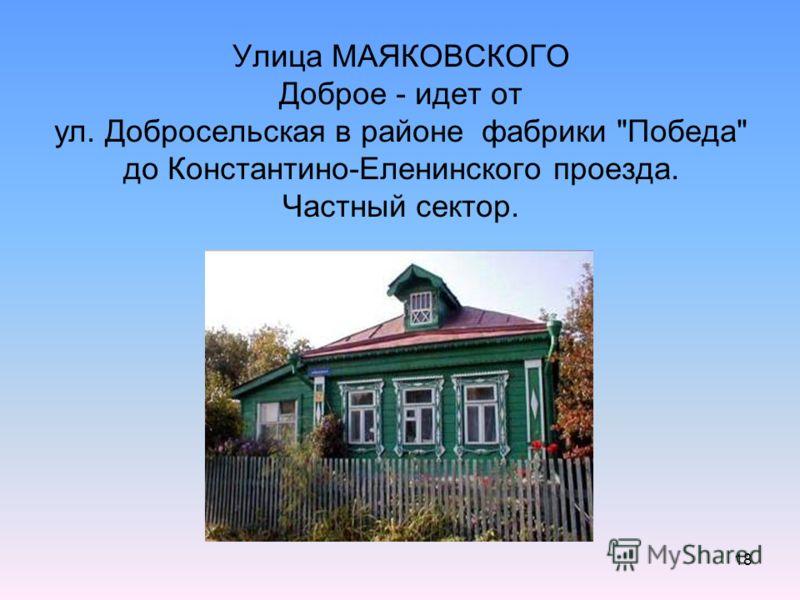 18 Улица МАЯКОВСКОГО Доброе - идет от ул. Добросельская в районе фабрики Победа до Константино-Еленинского проезда. Частный сектор.