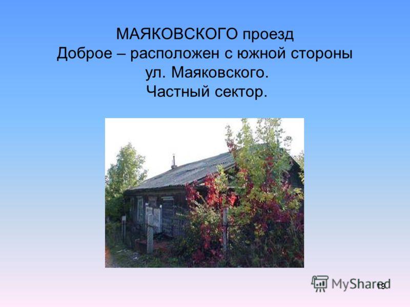 19 МАЯКОВСКОГО проезд Доброе – расположен с южной стороны ул. Маяковского. Частный сектор.