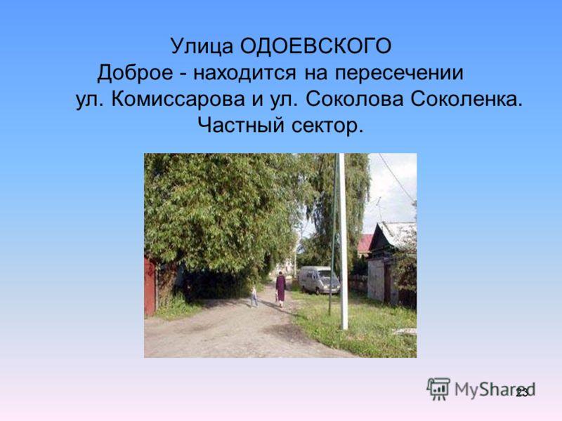 23 Улица ОДОЕВСКОГО Доброе - находится на пересечении ул. Комиссарова и ул. Соколова Соколенка. Частный сектор.
