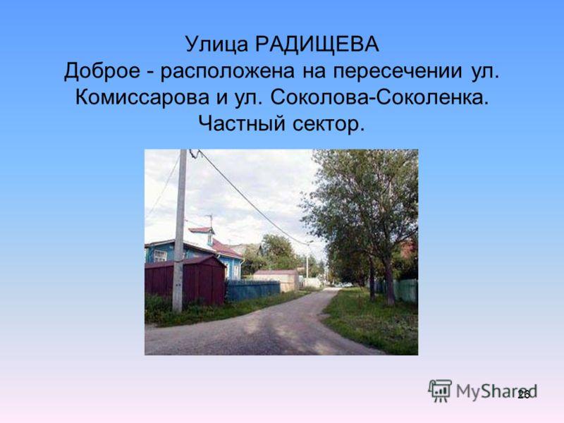 26 Улица РАДИЩЕВА Доброе - расположена на пересечении ул. Комиссарова и ул. Соколова-Соколенка. Частный сектор.