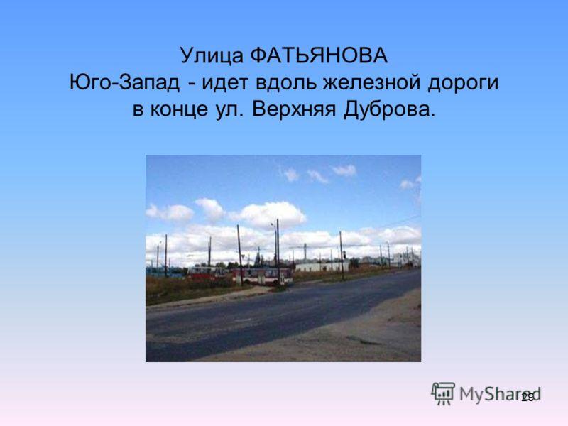 29 Улица ФАТЬЯНОВА Юго-Запад - идет вдоль железной дороги в конце ул. Верхняя Дуброва.