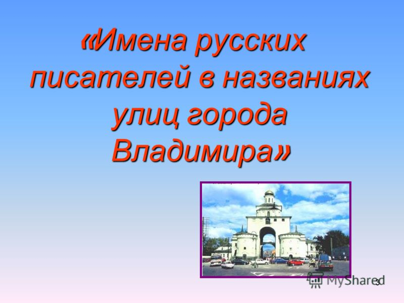 3 « Имена русских писателей в названиях улиц города Владимира »